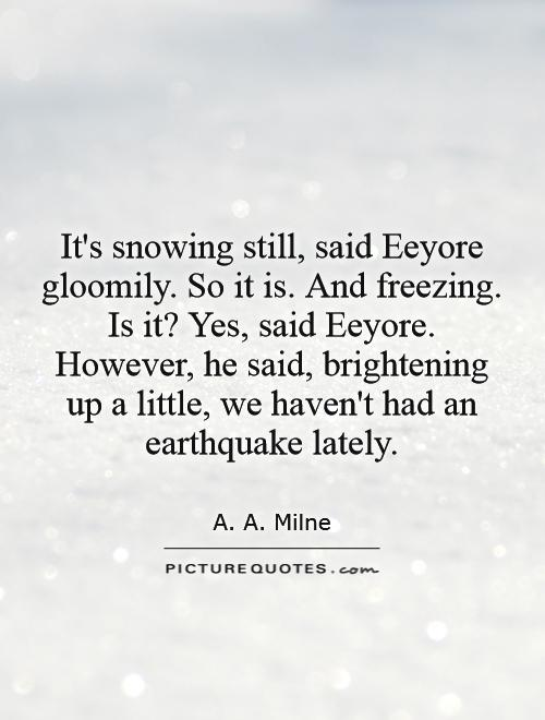its-snowing-still-said-eeyore-gloomily-so-it-is-and-freezing-is-it-yes-said-eeyore-however-he-said-brightening-up-a-little-we-havent-had-an-earthquake-lately-quote-1